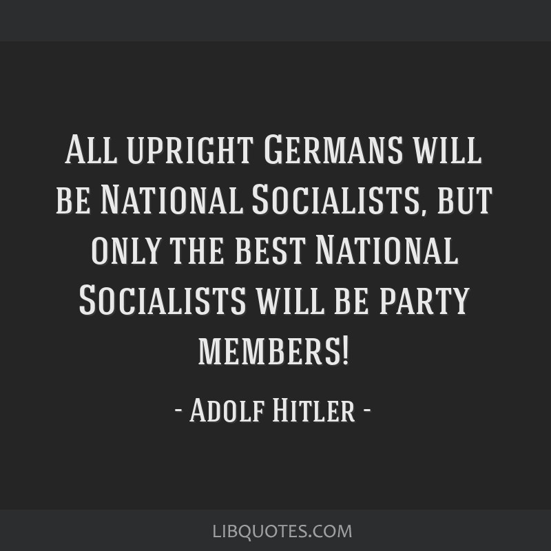 All upright Germans will be National Socialists, but only the best National Socialists will be party members!