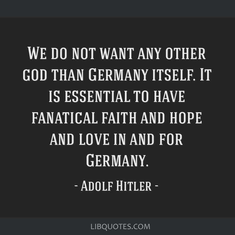 We do not want any other god than Germany itself. It is essential to have fanatical faith and hope and love in and for Germany.