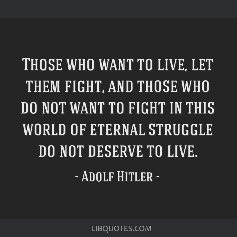 Those who want to live, let them fight, and those who do not want to fight in this world of eternal struggle do not deserve to live.