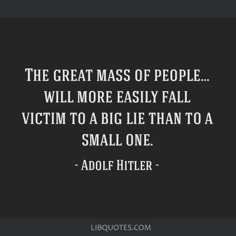 The great mass of people... will more easily fall victim to a big lie than to a small one.
