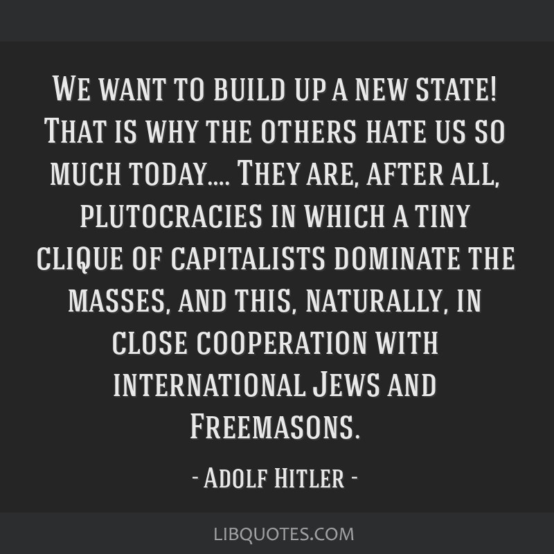We want to build up a new state! That is why the others hate us so much today…. They are, after all, plutocracies in which a tiny clique of...