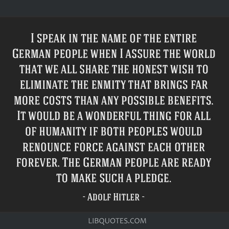 I speak in the name of the entire German people when I assure the world that we all share the honest wish to eliminate the enmity that brings far...