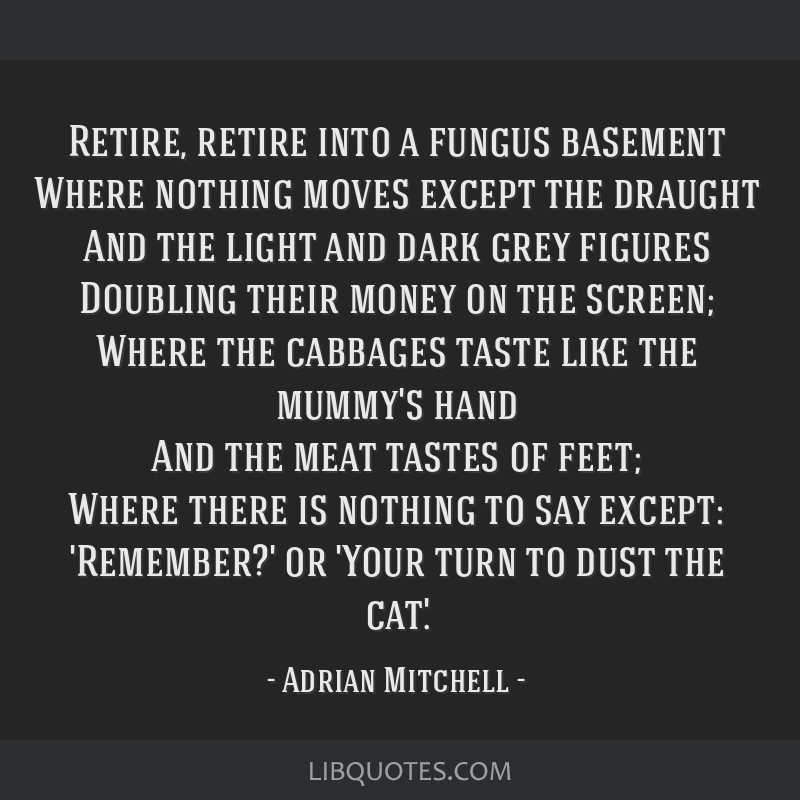 Retire, retire into a fungus basement Where nothing moves except the draught And the light and dark grey figures Doubling their money on the screen;...