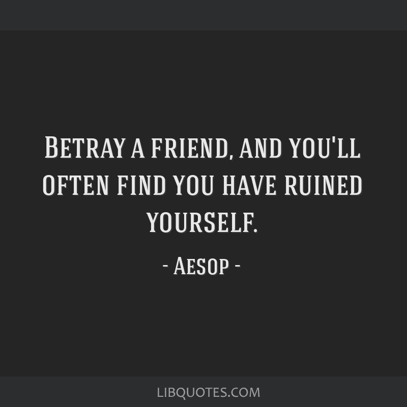 betray a friend and you ll often you have ruined yourself