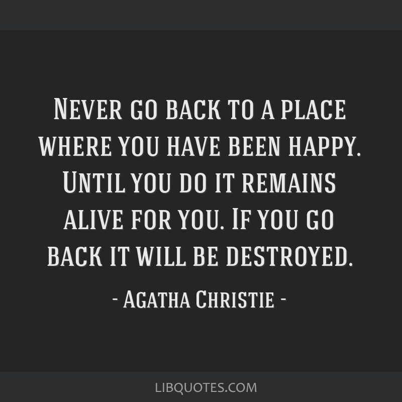 Never go back to a place where you have been happy. Until you do it remains alive for you. If you go back it will be destroyed.
