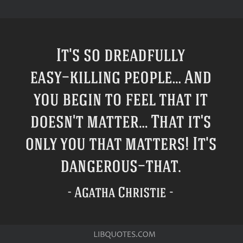 It's so dreadfully easy—killing people… And you begin to feel that it doesn't matter… That it's only you that matters! It's dangerous—that.