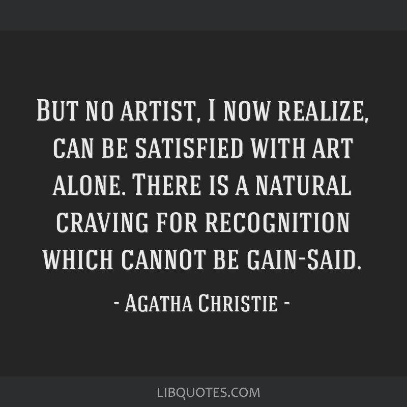 But no artist, I now realize, can be satisfied with art alone. There is a natural craving for recognition which cannot be gain-said.