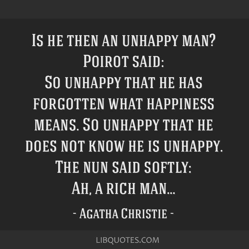 Is he then an unhappy man? Poirot said: So unhappy that he has forgotten what happiness means. So unhappy that he does not know he is unhappy. The...