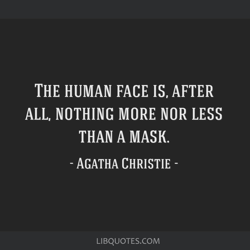 The human face is, after all, nothing more nor less than a mask.
