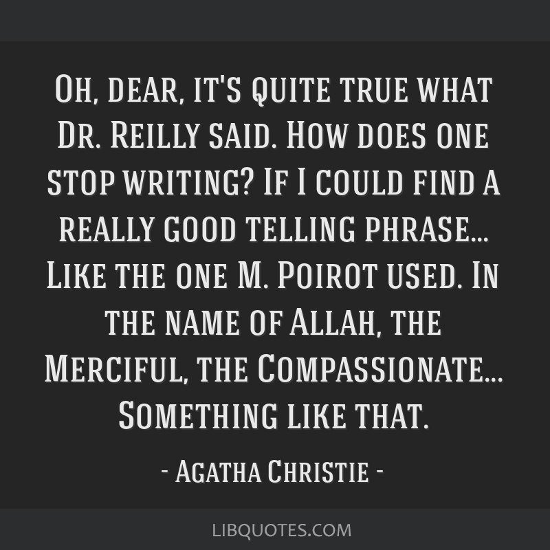 Oh, dear, it's quite true what Dr. Reilly said. How does one stop writing? If I could find a really good telling phrase... Like the one M. Poirot...