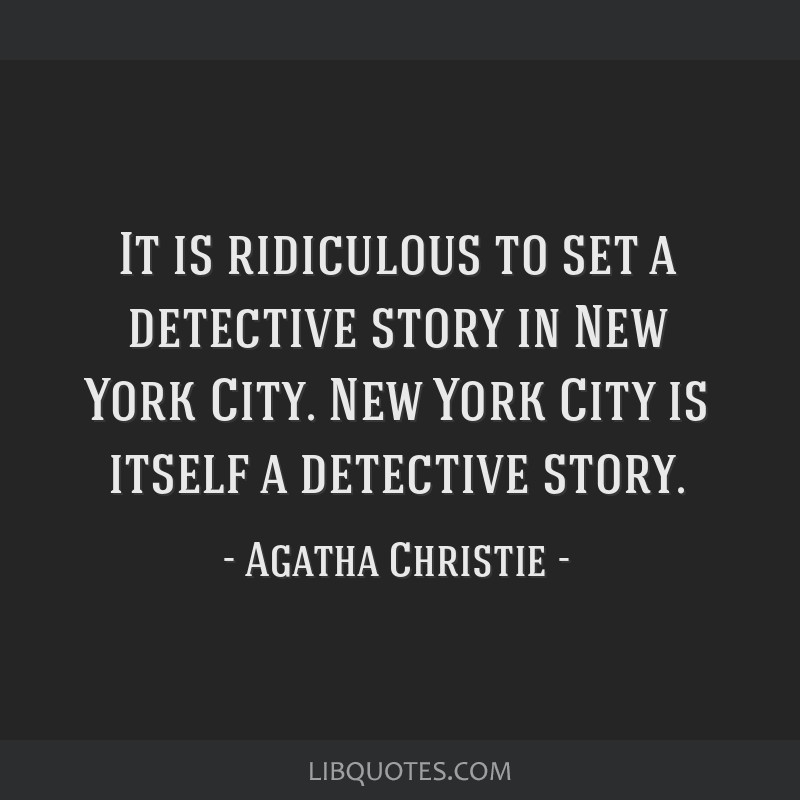 It is ridiculous to set a detective story in New York City. New York City is itself a detective story.
