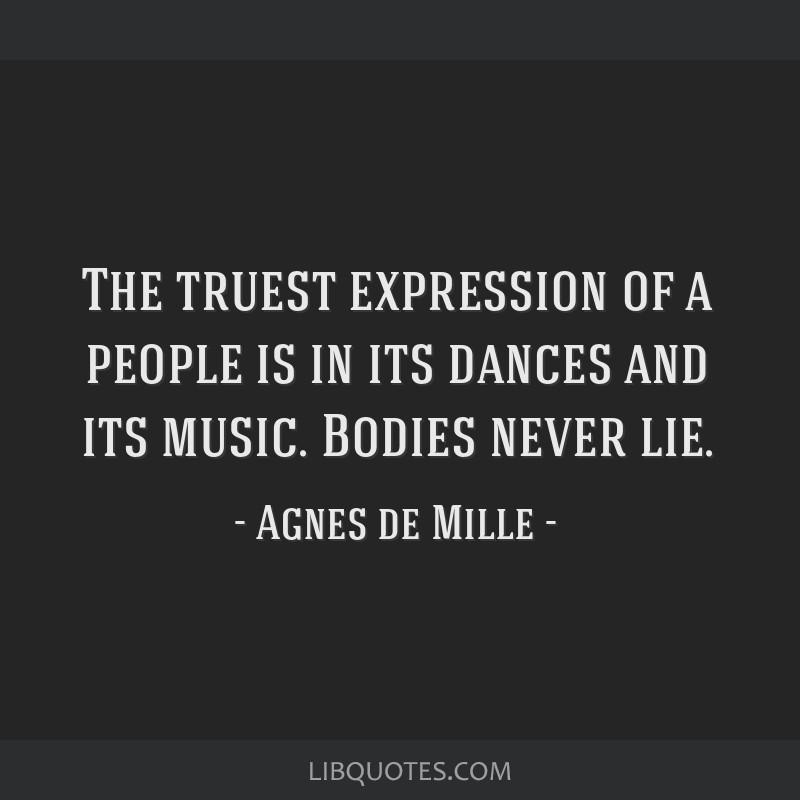 The truest expression of a people is in its dances and its music. Bodies never lie.