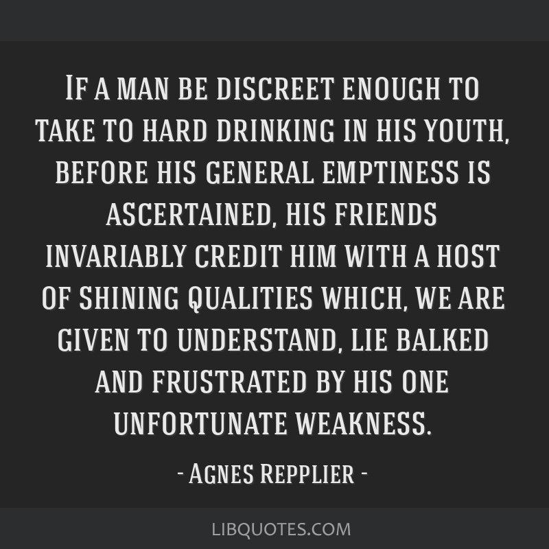 If a man be discreet enough to take to hard drinking in his youth, before his general emptiness is ascertained, his friends invariably credit him...