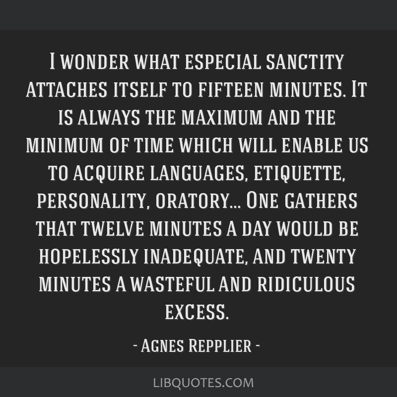 I wonder what especial sanctity attaches itself to fifteen minutes. It is always the maximum and the minimum of time which will enable us to acquire...