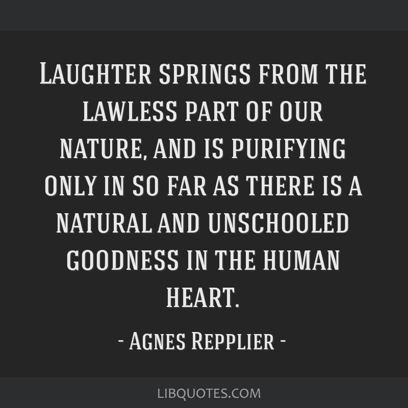 Laughter springs from the lawless part of our nature, and is purifying only in so far as there is a natural and unschooled goodness in the human...