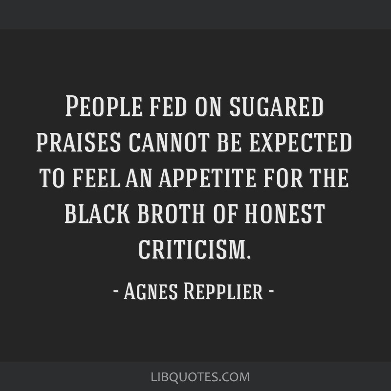 People fed on sugared praises cannot be expected to feel an appetite for the black broth of honest criticism.