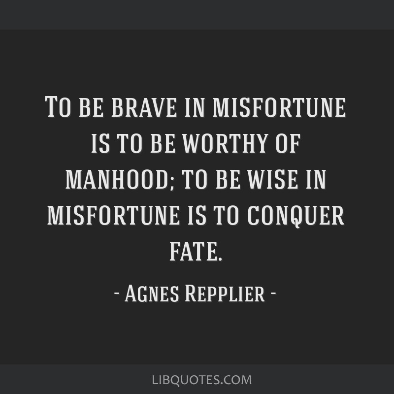 To be brave in misfortune is to be worthy of manhood; to be wise in misfortune is to conquer fate.