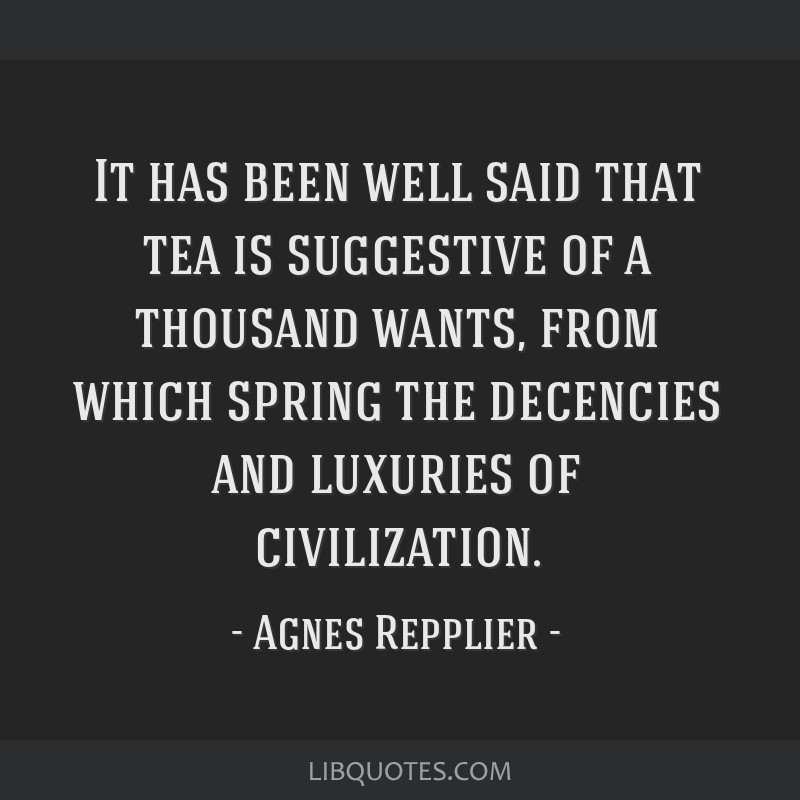 It has been well said that tea is suggestive of a thousand wants, from which spring the decencies and luxuries of civilization.