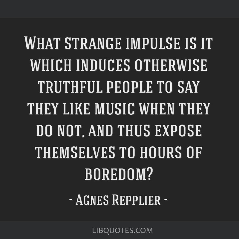 What strange impulse is it which induces otherwise truthful people to say they like music when they do not, and thus expose themselves to hours of...