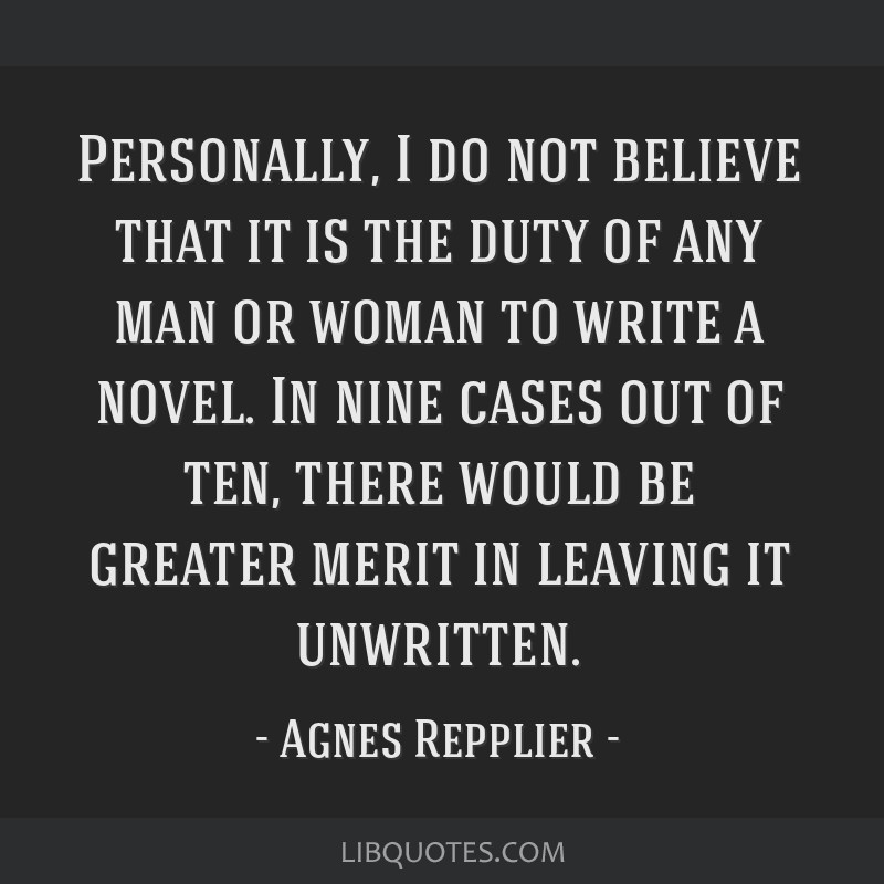 Personally, I do not believe that it is the duty of any man or woman to write a novel. In nine cases out of ten, there would be greater merit in...