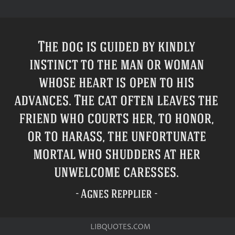 The dog is guided by kindly instinct to the man or woman whose heart is open to his advances. The cat often leaves the friend who courts her, to...