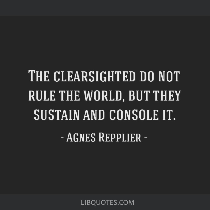 The clearsighted do not rule the world, but they sustain and console it.