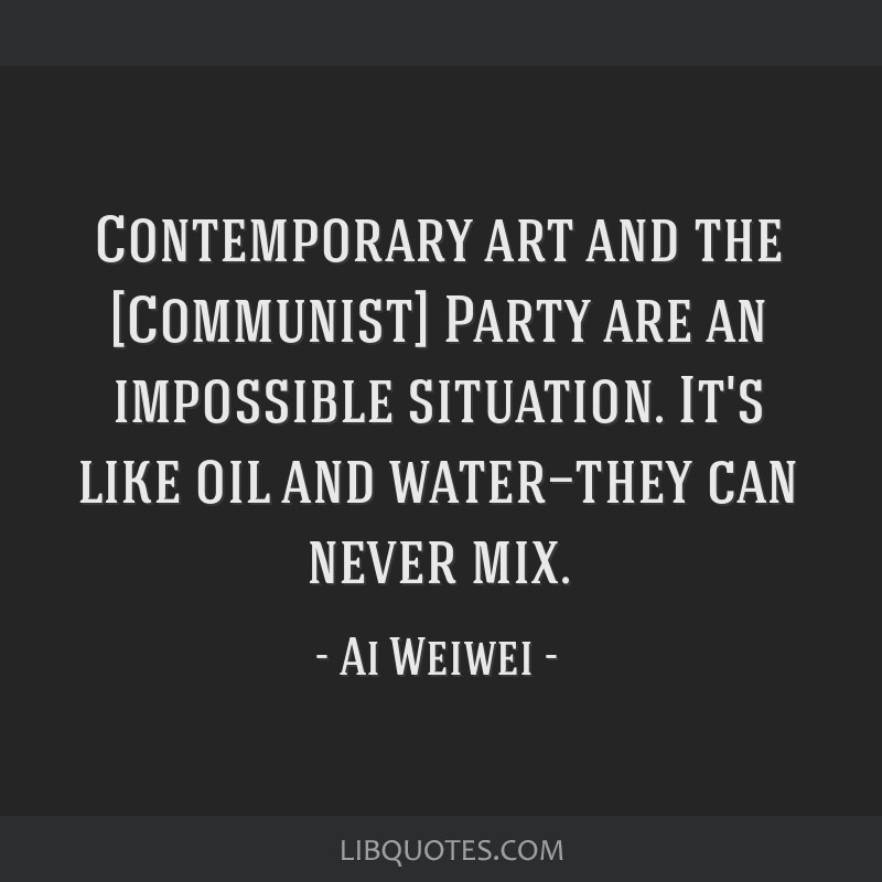 Contemporary art and the [Communist] Party are an impossible situation. It's like oil and water—they can never mix.