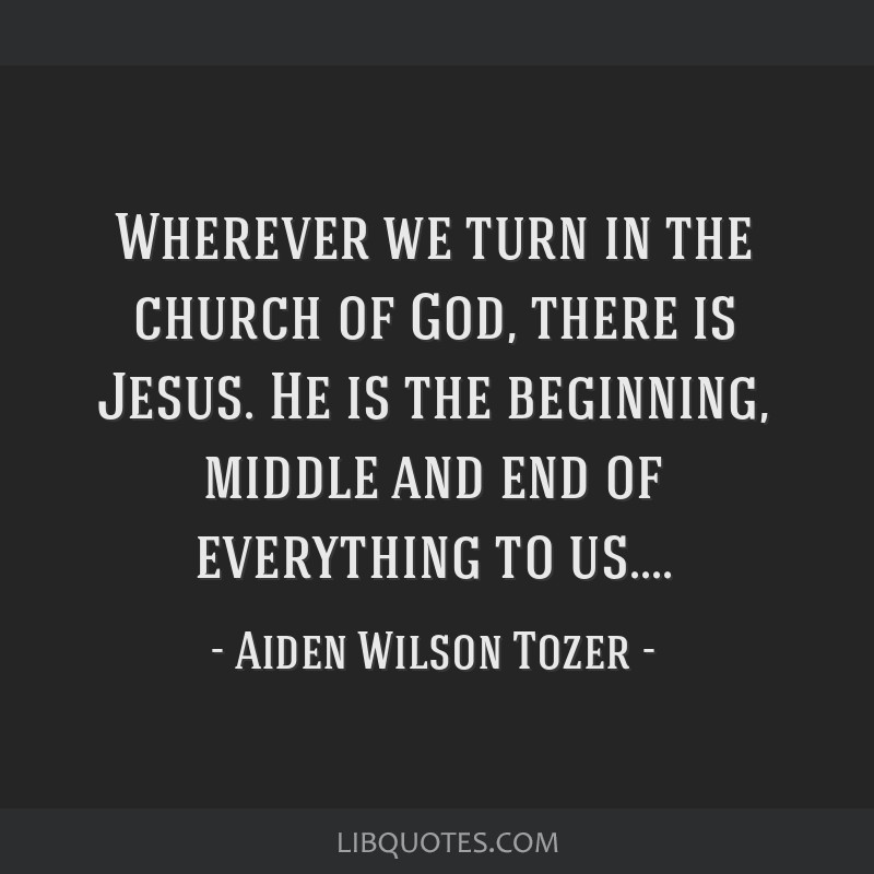 Wherever we turn in the church of God, there is Jesus. He is the beginning, middle and end of everything to us....