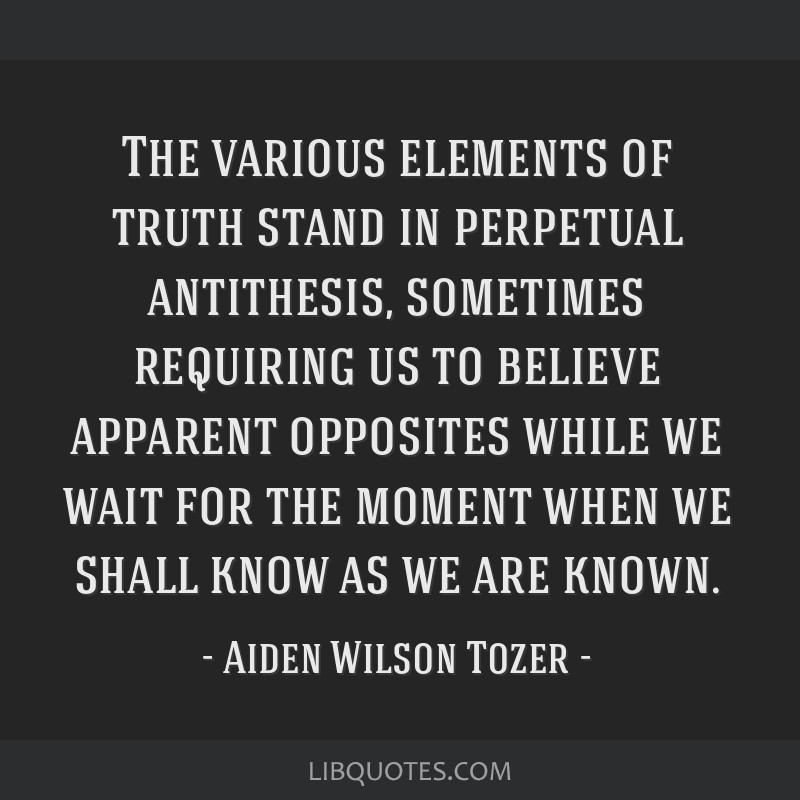 The various elements of truth stand in perpetual antithesis, sometimes requiring us to believe apparent opposites while we wait for the moment when...