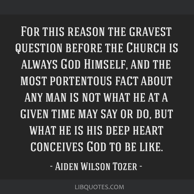 For this reason the gravest question before the Church is always God Himself, and the most portentous fact about any man is not what he at a given...