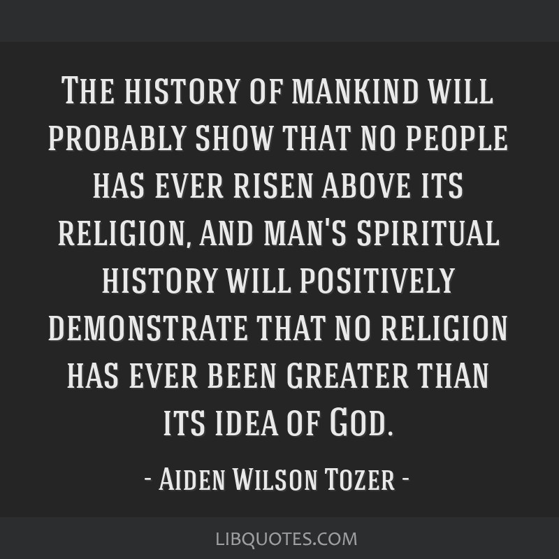 The history of mankind will probably show that no people has ever risen above its religion, and man's spiritual history will positively demonstrate...