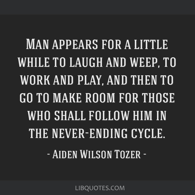Man appears for a little while to laugh and weep, to work and play, and then to go to make room for those who shall follow him in the never-ending...