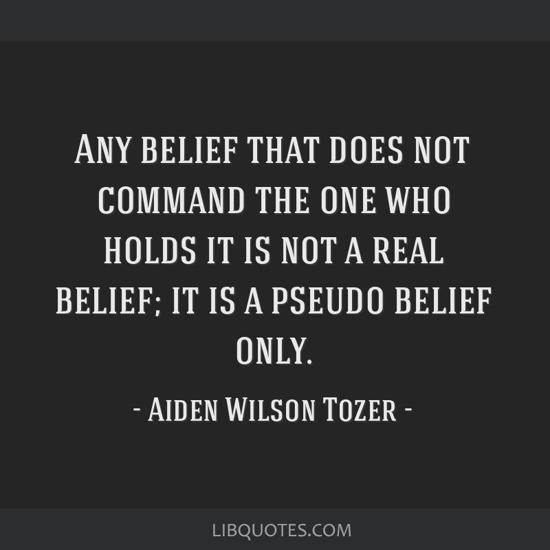 Any belief that does not command the one who holds it is not a real belief; it is a pseudo belief only.