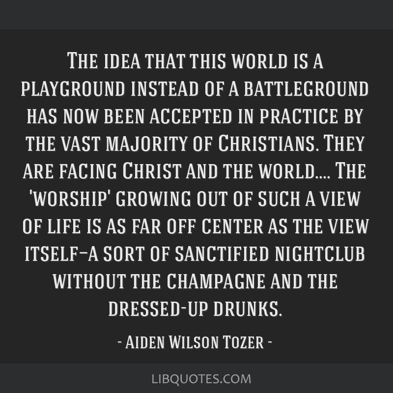 The idea that this world is a playground instead of a battleground has now been accepted in practice by the vast majority of Christians. They are...