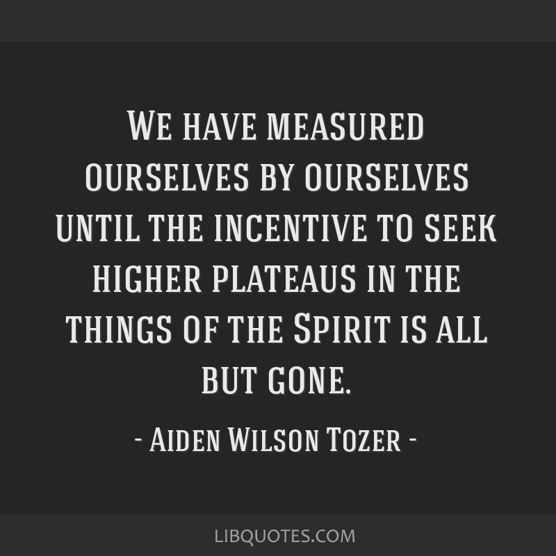 We have measured ourselves by ourselves until the incentive to seek higher plateaus in the things of the Spirit is all but gone.