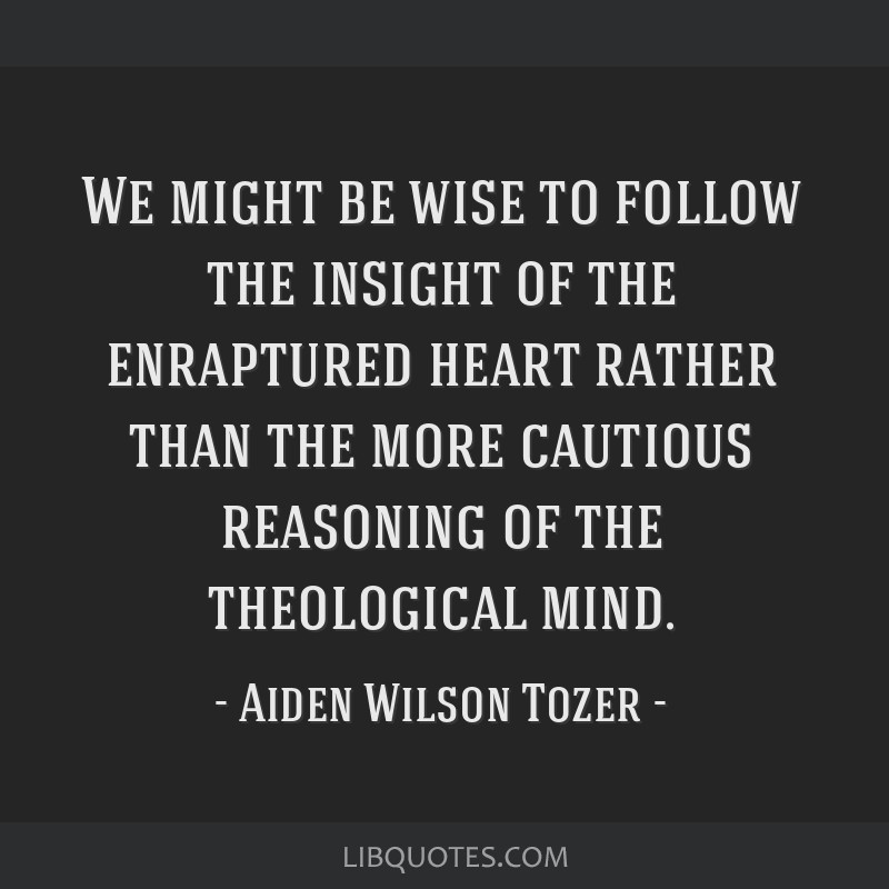 We might be wise to follow the insight of the enraptured heart rather than the more cautious reasoning of the theological mind.