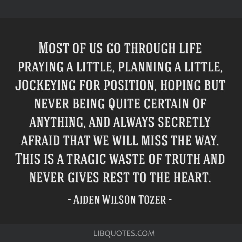 Most of us go through life praying a little, planning a little, jockeying for position, hoping but never being quite certain of anything, and always...