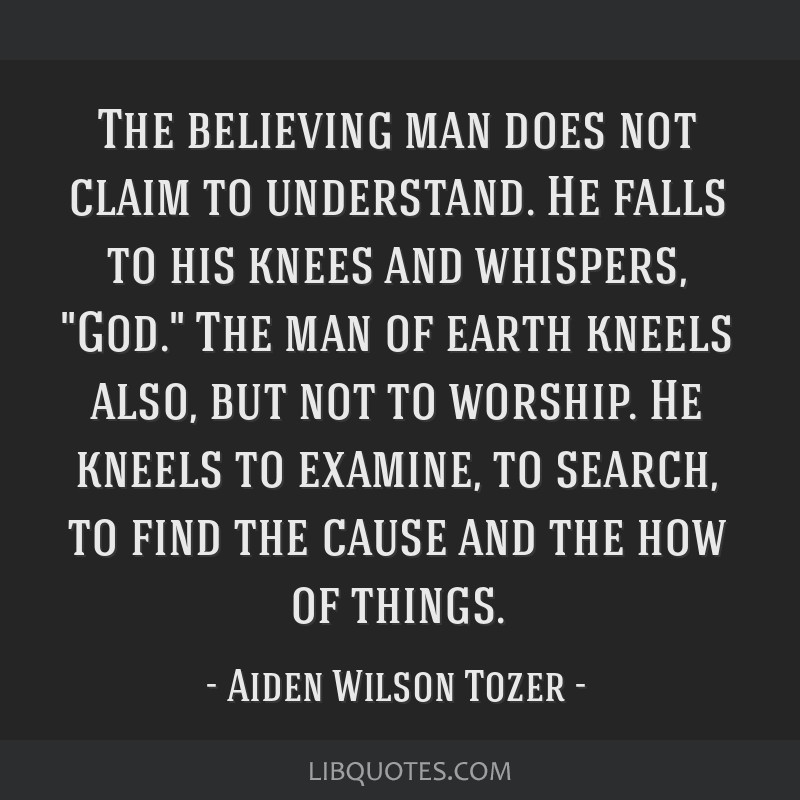 The believing man does not claim to understand. He falls to his knees and whispers, God. The man of earth kneels also, but not to worship. He kneels...