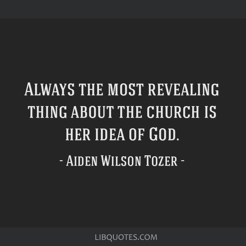 Always the most revealing thing about the church is her idea of God.