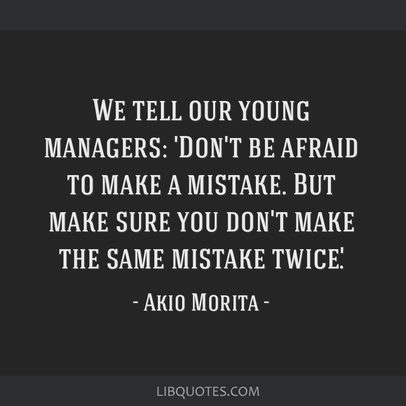 We tell our young managers: 'Don't be afraid to make a mistake. But make sure you don't make the same mistake twice'.