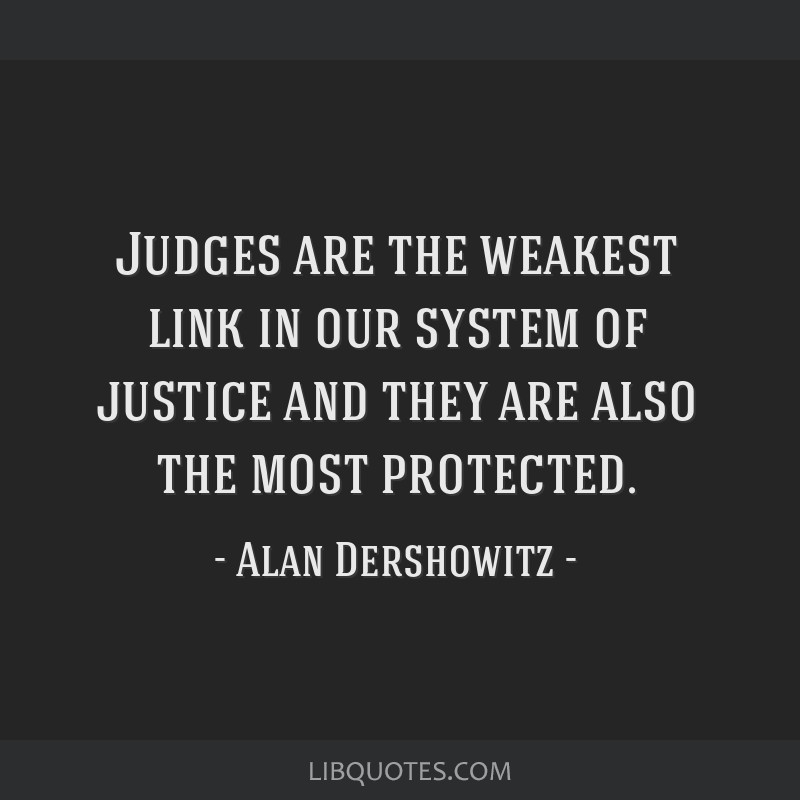 Judges are the weakest link in our system of justice and they are also the most protected.