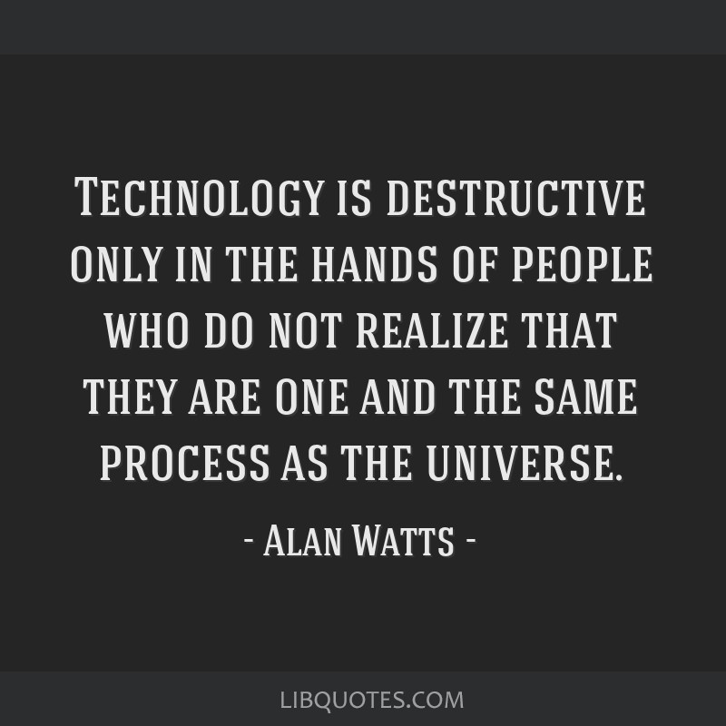 Technology is destructive only in the hands of people who do not realize that they are one and the same process as the universe.