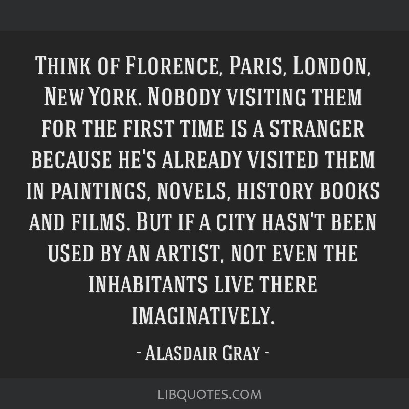 Think of Florence, Paris, London, New York. Nobody visiting them for the first time is a stranger because he's already visited them in paintings,...