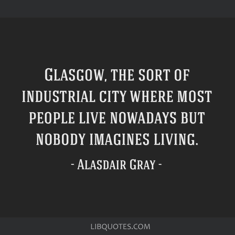 Glasgow, the sort of industrial city where most people live nowadays but nobody imagines living.