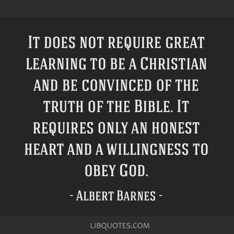 It does not require great learning to be a Christian and be convinced of the truth of the Bible. It requires only an honest heart and a willingness...