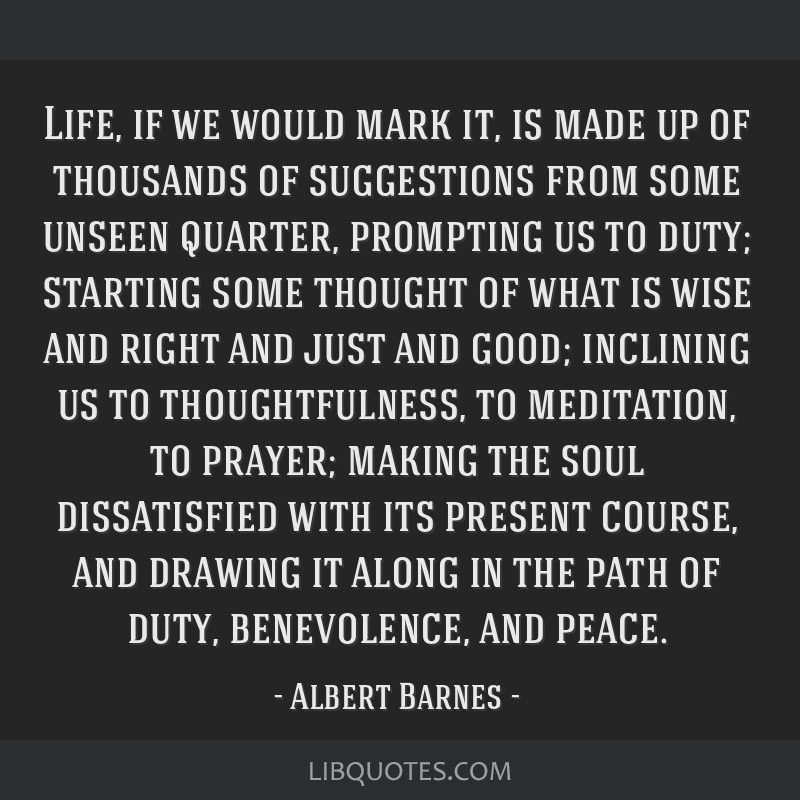 Life, if we would mark it, is made up of thousands of suggestions from some unseen quarter, prompting us to duty; starting some thought of what is...