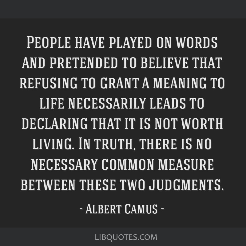 People have played on words and pretended to believe that refusing to grant a meaning to life necessarily leads to declaring that it is not worth...