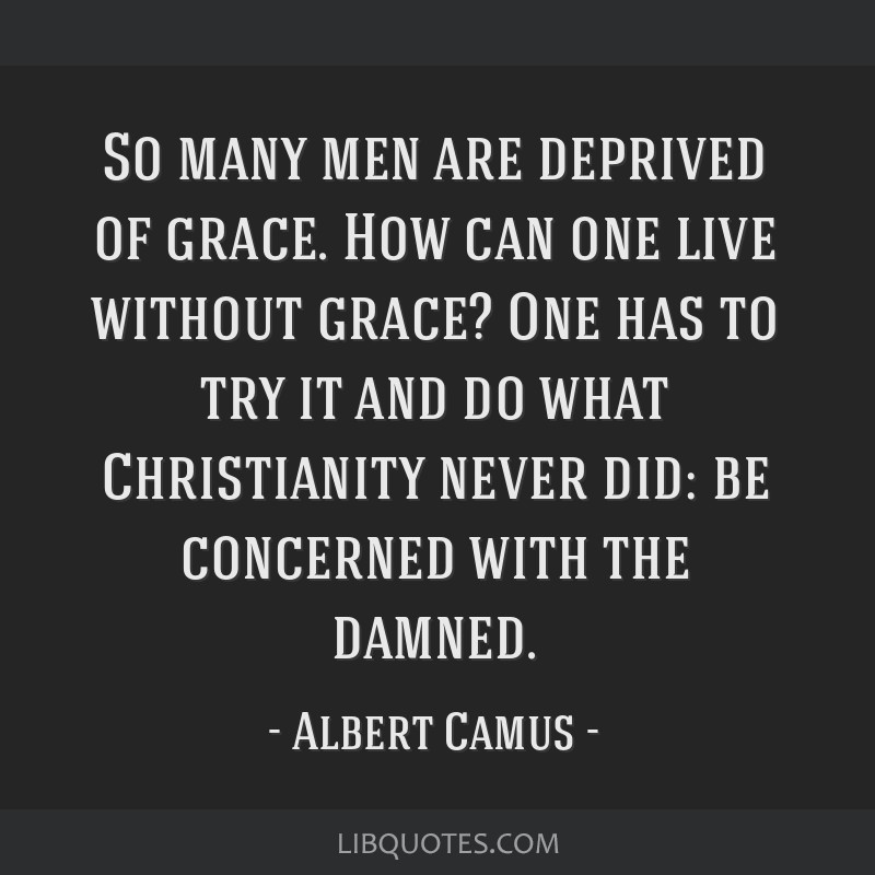 So many men are deprived of grace. How can one live without grace? One has to try it and do what Christianity never did: be concerned with the damned.