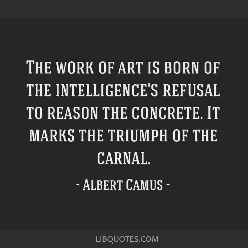 The work of art is born of the intelligence's refusal to reason the concrete. It marks the triumph of the carnal.
