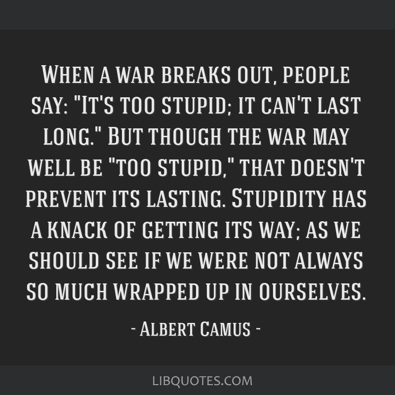 When a war breaks out, people say: It's too stupid; it can't last long. But though the war may well be too stupid, that doesn't prevent its lasting....